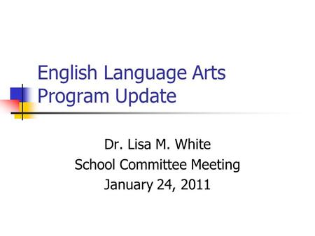 English Language Arts Program Update Dr. Lisa M. White School Committee Meeting January 24, 2011.