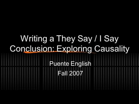 Writing a They Say / I Say Conclusion: Exploring Causality Puente English Fall 2007.