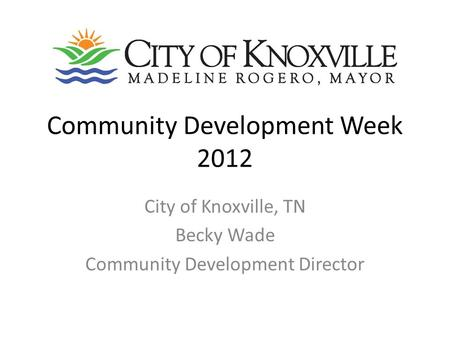 Community Development Week 2012 City of Knoxville, TN Becky Wade Community Development Director.