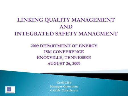 2009 DEPARTMENT OF ENERGY ISM CONFERENCE KNOXVILLE, TENNESSEE AUGUST 26, 2009 Cecil Gibb Manager-Operations C Gibb Consultants.