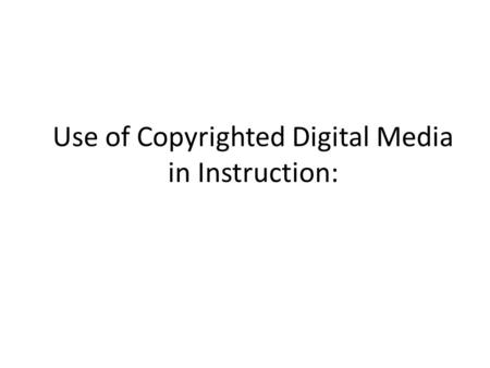 Use of Copyrighted Digital Media in Instruction:.