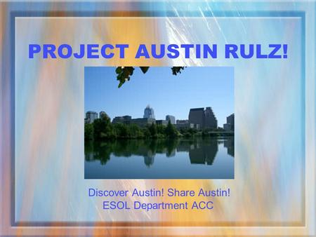 PROJECT AUSTIN RULZ! Discover Austin! Share Austin! ESOL Department ACC.