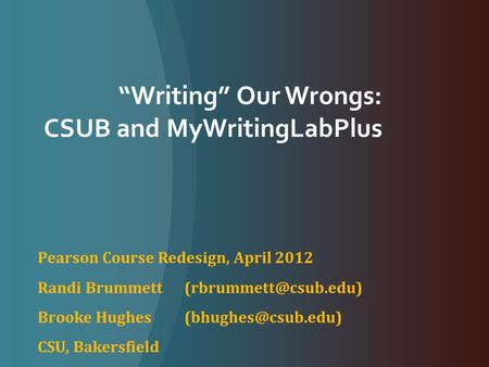 """Writing"" Our Wrongs: CSUB and MyWritingLabPlus Pearson Course Redesign, April 2012 Randi Brummett Brooke Hughes"