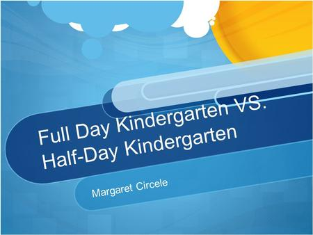 Full Day Kindergarten VS. Half-Day Kindergarten Margaret Circele.
