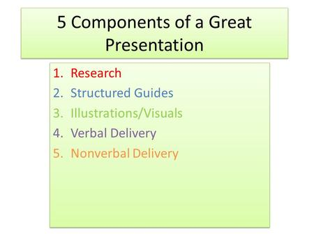 5 Components of a Great Presentation 1.Research 2.Structured Guides 3.Illustrations/Visuals 4.Verbal Delivery 5.Nonverbal Delivery 1.Research 2.Structured.