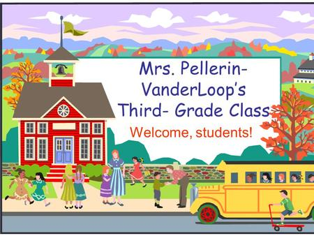 Mrs. Pellerin- VanderLoop's Third- Grade Class Welcome, students!