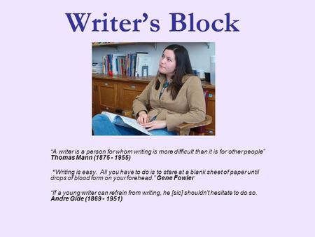 "Writer's Block ""A writer is a person for whom writing is more difficult than it is for other people"" Thomas Mann (1875 - 1955) ""Writing is easy. All you."