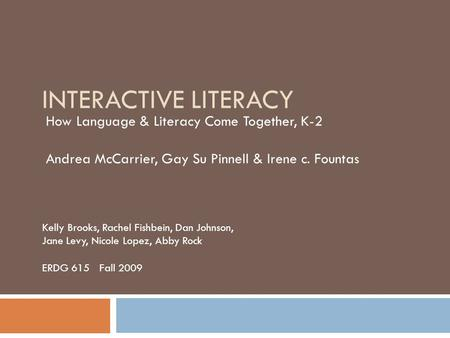 INTERACTIVE LITERACY How Language & Literacy Come Together, K-2 Andrea McCarrier, Gay Su Pinnell & Irene c. Fountas Kelly Brooks, Rachel Fishbein, Dan.