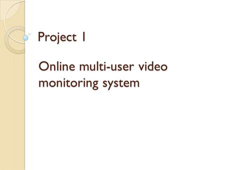Project 1 Online multi-user video monitoring system.