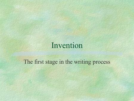 Invention The first stage in the writing process.