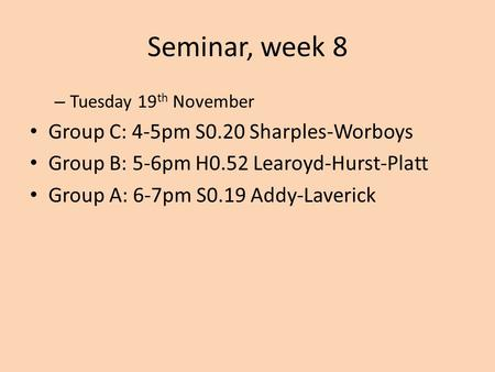 Seminar, week 8 – Tuesday 19 th November Group C: 4-5pm S0.20 Sharples-Worboys Group B: 5-6pm H0.52 Learoyd-Hurst-Platt Group A: 6-7pm S0.19 Addy-Laverick.