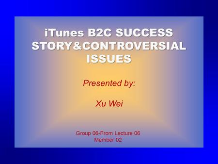 Group 06-From Lecture 06 Member 02 Presented by: Xu Wei iTunes B2C SUCCESS STORY&CONTROVERSIAL ISSUES.