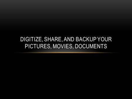 DIGITIZE, SHARE, AND BACKUP YOUR PICTURES, MOVIES, DOCUMENTS.