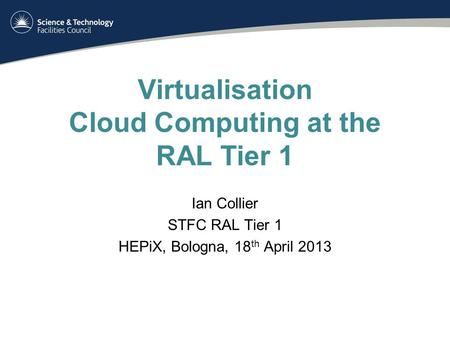 Virtualisation Cloud Computing at the RAL Tier 1 Ian Collier STFC RAL Tier 1 HEPiX, Bologna, 18 th April 2013.