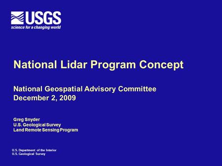 U.S. Department of the Interior U.S. Geological Survey National Lidar Program Concept National Geospatial Advisory Committee December 2, 2009 Greg Snyder.