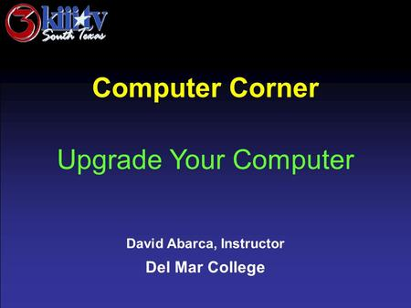 David Abarca, Instructor Del Mar College Computer Corner Upgrade Your Computer.