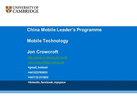 China <strong>Mobile</strong> Leader's Programme <strong>Mobile</strong> Technology Jon Crowcroft +gmail, hotmail +441223763633.