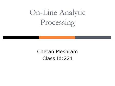 On-Line Analytic Processing Chetan Meshram Class Id:221.