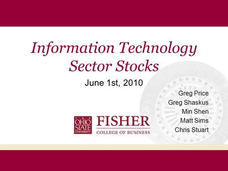 Information Technology Sector Stocks June 1st, 2010 Greg Price Greg Shaskus Min Shen Matt Sims Chris Stuart.