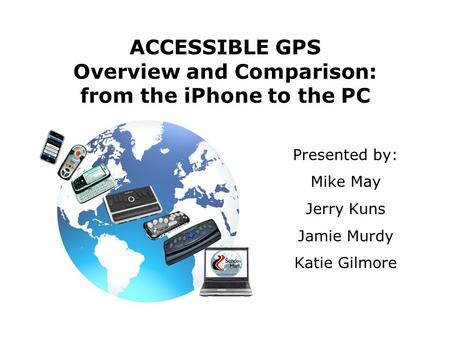 ACCESSIBLE GPS Overview and Comparison: from the iPhone to the PC Presented by: Mike May Jerry Kuns Jamie Murdy Katie Gilmore.