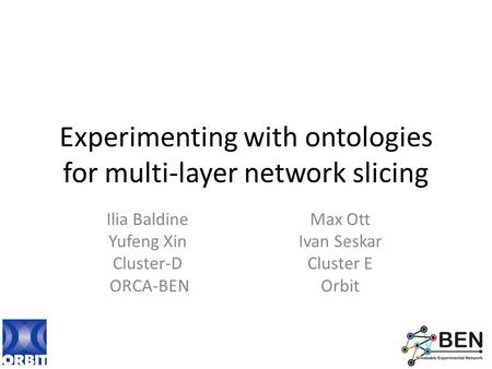 Experimenting with ontologies for multi-layer network slicing Ilia Baldine Yufeng Xin Cluster-D ORCA-BEN Max Ott Ivan Seskar Cluster E Orbit.