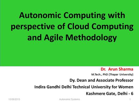 Autonomic Computing with perspective of Cloud Computing and Agile Methodology Dr. Arun Sharma M.Tech., PhD (Thapar University) Dy. Dean and Associate Professor.