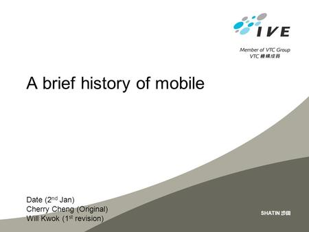 Date (2 nd Jan) Cherry Cheng (Original) Will Kwok (1 st revision) SHATIN 沙田 A brief history of mobile.