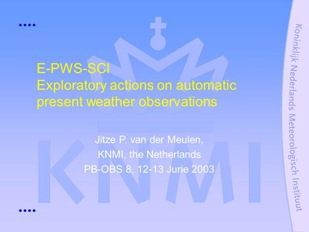 E-PWS-SCI Exploratory actions on automatic present weather observations Jitze P. van der Meulen, KNMI, the Netherlands PB-OBS 8, 12-13 June 2003.