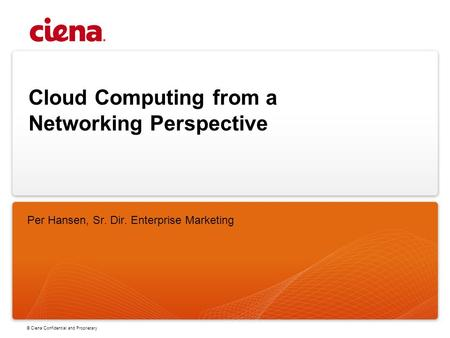 © Ciena Confidential and Proprietary Cloud Computing from a Networking Perspective Per Hansen, Sr. Dir. Enterprise Marketing.