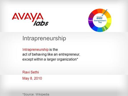 Intrapreneurship Ravi Sethi May 8, 2010 Intrapreneurship is the act of behaving like an entrepreneur, except within a larger organization* *Source: Wikipedia.