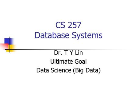 CS 257 Database Systems Dr. T Y Lin Ultimate Goal Data Science (Big Data)