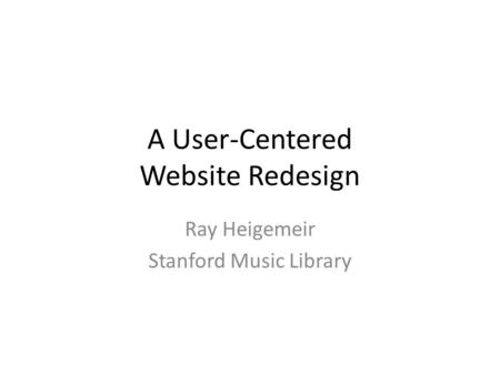 A User-Centered Website Redesign Ray Heigemeir Stanford Music Library.