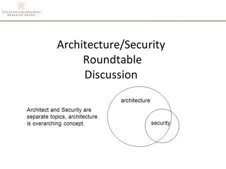 Architecture/Security Roundtable Discussion architecture security Architect and Security are separate topics, architecture is overarching concept.