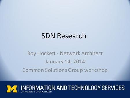 SDN Research Roy Hockett - Network Architect January 14, 2014 Common Solutions Group workshop.