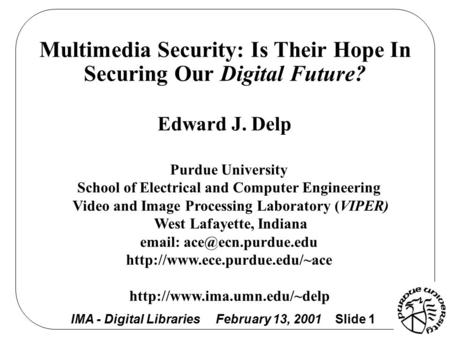 IMA - Digital Libraries February 13, 2001 Slide 1 Multimedia Security: Is Their Hope In Securing Our Digital Future? Edward J. Delp Purdue University School.