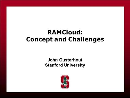 RAMCloud: Concept and Challenges John Ousterhout Stanford University.