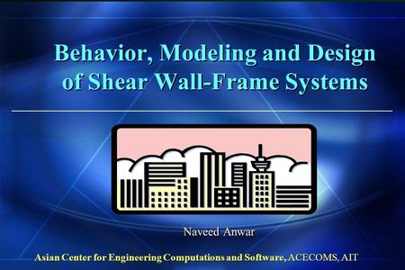 Behavior, Modeling and Design of Shear Wall-Frame Systems Naveed Anwar Asian Center for Engineering Computations and Software, ACECOMS, AIT.