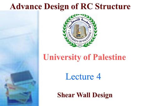 Advance Design of RC Structure Lecture 4 University of Palestine Shear Wall Design Dr. Ali Tayeh.