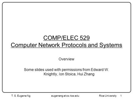 T. S. Eugene Ngeugeneng at cs.rice.edu Rice University 1 COMP/ELEC 529 Computer Network Protocols and Systems Overview Some slides used with permissions.