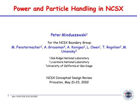 pkm- NCSX CDR, 5/21-23/2002 1 Power and Particle Handling in NCSX Peter Mioduszewski 1 for the NCSX Boundary Group: for the NCSX Boundary Group: M. Fenstermacher.