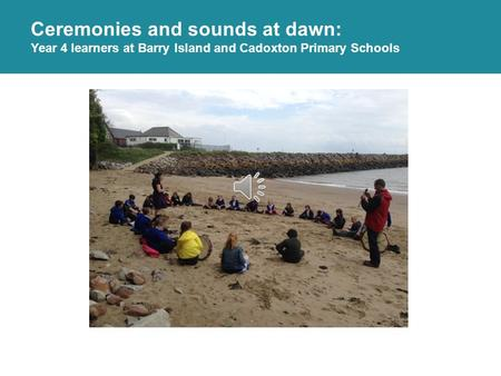 Ceremonies and sounds at dawn: Year 4 learners at Barry Island and Cadoxton Primary Schools.