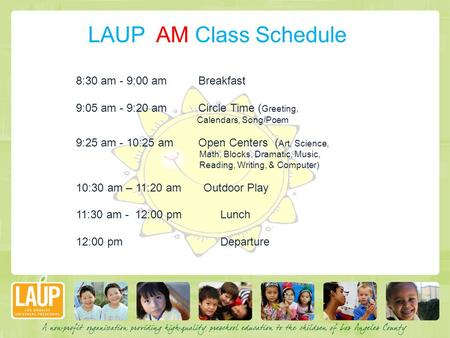 LAUP AM Class Schedule 8:30 am - 9:00 am Breakfast 9:05 am - 9:20 am Circle Time ( Greeting, Calendars, Song/Poem 9:25 am - 10:25 am Open Centers ( Art,