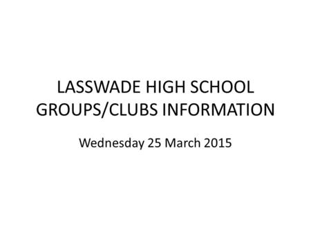 LASSWADE HIGH SCHOOL GROUPS/CLUBS INFORMATION Wednesday 25 March 2015.