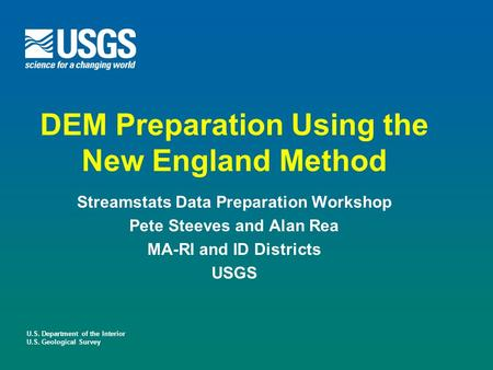U.S. Department of the Interior U.S. Geological Survey DEM Preparation Using the New England Method Streamstats Data Preparation Workshop Pete Steeves.