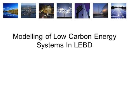 Modelling of Low Carbon Energy Systems In LEBD. Overview  why use modelling?  different modelling approaches to modelling LCES  simple (example for.