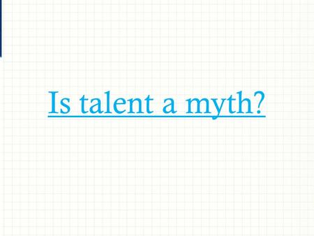 Is talent a myth?. Four key messages  Hard work  Purposeful practice  Opportunity  Outstanding support.