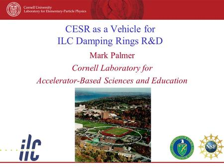 CESR as a Vehicle for ILC Damping Rings R&D Mark Palmer Cornell Laboratory for Accelerator-Based Sciences and Education.