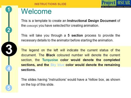 INSTRUCTIONS SLIDE Welcome This is a template to create an Instructional Design Document of the concept you have selected for creating animation. This.