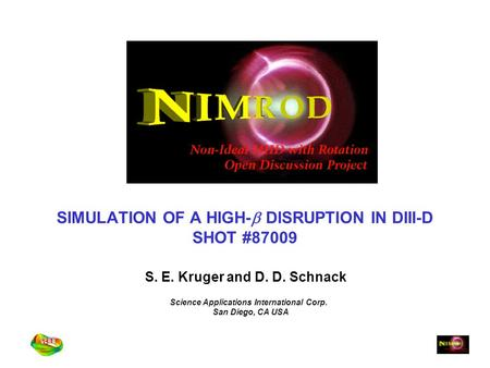 SIMULATION OF A HIGH-  DISRUPTION IN DIII-D SHOT #87009 S. E. Kruger and D. D. Schnack Science Applications International Corp. San Diego, CA USA.
