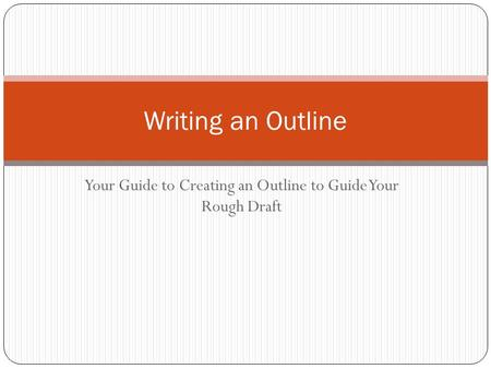 Your Guide to Creating an Outline to Guide Your Rough Draft Writing an Outline.